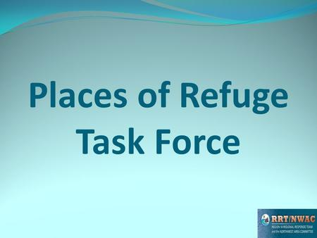 Places of Refuge Task Force. POR Task Force Products Following a presentation to the RRT the NWACP steering committee directed our group to work to: Finalize.
