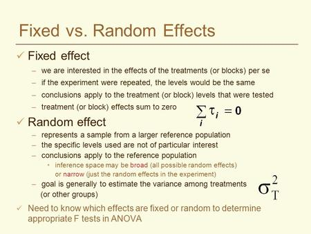 Fixed vs. Random Effects Fixed effect –we are interested in the effects of the treatments (or blocks) per se –if the experiment were repeated, the levels.