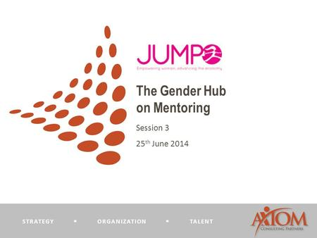 STRATEGY  ORGANIZATION  TALENT The Gender Hub on Mentoring Session 3 25 th June 2014.