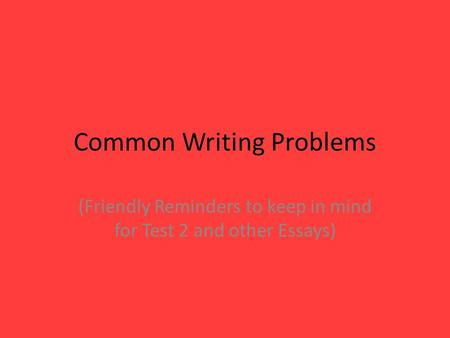 Common Writing Problems (Friendly Reminders to keep in mind for Test 2 and other Essays)