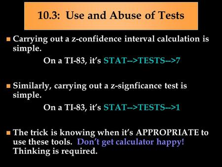 10.3: Use and Abuse of Tests Carrying out a z-confidence interval calculation is simple. On a TI-83, it's STAT-->TESTS-->7 Similarly, carrying out a z-signficance.