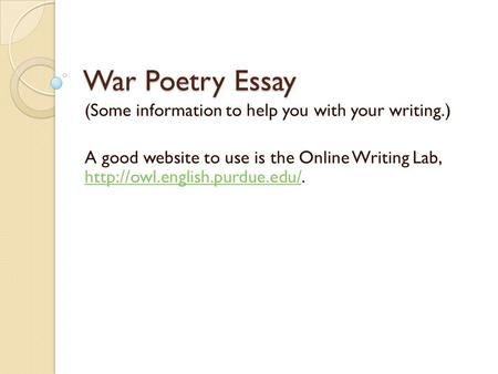 War Poetry Essay (Some information to help you with your writing.) A good website to use is the Online Writing Lab,