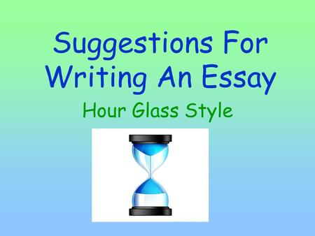 Suggestions For Writing An Essay Hour Glass Style.