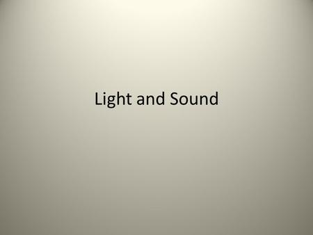 Light and Sound. Sound Sound is a longitudinal wave Sound causes compressions and rarefactions in the air molecules Sound must travel through a material.