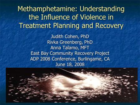 Greenberg&Cohen EBCRP Methamphetamine: Understanding the Influence of Violence in Treatment Planning and Recovery Judith Cohen, PhD Rivka Greenberg, PhD.
