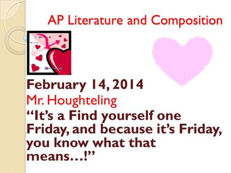 "AP Literature and Composition February 14, 2014 Mr. Houghteling ""It's a Find yourself one Friday, and because it's Friday, you know what that means…!"""