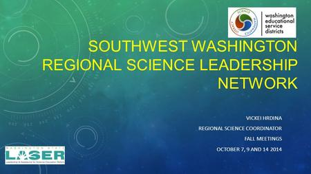 SOUTHWEST WASHINGTON REGIONAL SCIENCE LEADERSHIP NETWORK VICKEI HRDINA REGIONAL SCIENCE COORDINATOR FALL MEETINGS OCTOBER 7, 9 AND 14 2014.