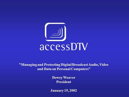 "Managing and Protecting Digital Broadcast Audio, Video and Data on Personal Computers"" Dewey Weaver President January 15, 2002."