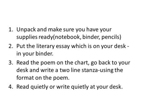 1.Unpack and make sure you have your supplies ready(notebook, binder, pencils) 2.Put the literary essay which is on your desk - in your binder. 3.Read.