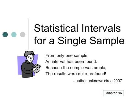 Statistical Intervals for a Single Sample From only one sample, An interval has been found. Because the sample was ample, The results were quite profound!