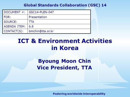 Fostering worldwide interoperability ICT & Environment Activities in Korea Byoung Moon Chin Vice President, TTA Global Standards Collaboration (GSC) 14.