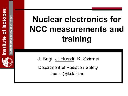 Institute of Isotopes Hungarian Academy of Sciences Nuclear electronics for NCC measurements and training J. Bagi, J. Huszti, K. Szirmai Department of.