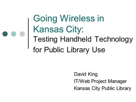 Going Wireless in Kansas City: Testing Handheld Technology for Public Library Use David King IT/Web Project Manager Kansas City Public Library.