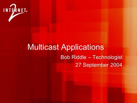 Multicast Applications Bob Riddle – Technologist 27 September 2004.