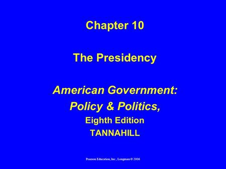 Pearson Education, Inc., Longman © 2006 Chapter 10 The Presidency American Government: Policy & Politics, Eighth Edition TANNAHILL.