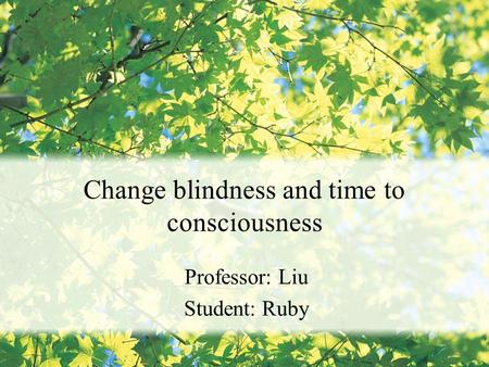 Change blindness and time to consciousness Professor: Liu Student: Ruby.