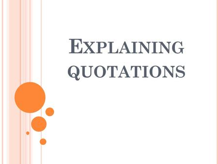 E XPLAINING QUOTATIONS. Q UOTATIONS AS EVIDENCE When you use quotations as evidence, you need to explain how the quotation supports your idea. When explaining.