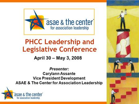 Presenter: Carylann Assante Vice President Development ASAE & The Center for Association Leadership PHCC Leadership and Legislative Conference April 30.