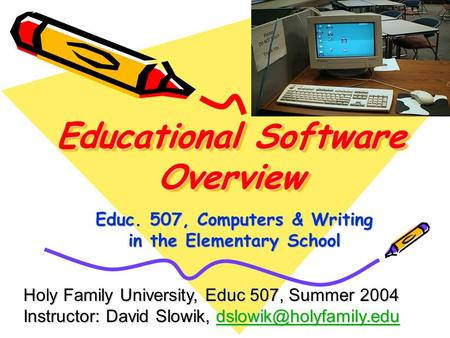Educational Software Overview Educ. 507, Computers & Writing in the Elementary School Holy Family University, Educ 507, Summer 2004 Instructor: David Slowik,