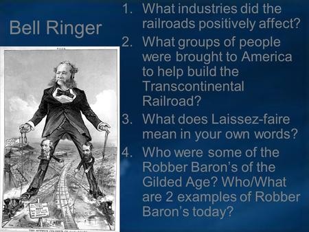 Bell Ringer 1.What industries did the railroads positively affect? 2.What groups of people were brought to America to help build the Transcontinental Railroad?