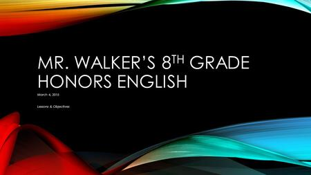 MR. WALKER'S 8 TH GRADE HONORS ENGLISH March 4, 2015 Lessons & Objectives.