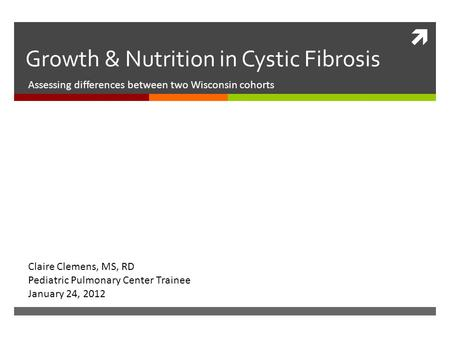  Growth & Nutrition in Cystic Fibrosis Assessing differences between two Wisconsin cohorts Claire Clemens, MS, RD Pediatric Pulmonary Center Trainee January.