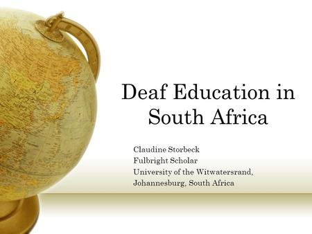 Deaf Education in South Africa Claudine Storbeck Fulbright Scholar University of the Witwatersrand, Johannesburg, South Africa.