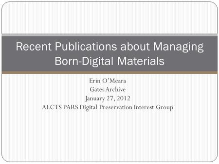 Erin O'Meara Gates Archive January 27, 2012 ALCTS PARS Digital Preservation Interest Group Recent Publications about Managing Born-Digital Materials.