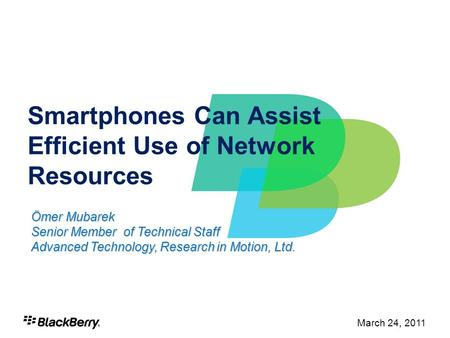 1 March 24, 2011 Smartphones Can Assist Efficient Use of Network Resources Ömer Mubarek Senior Member of Technical Staff Advanced Technology, Research.