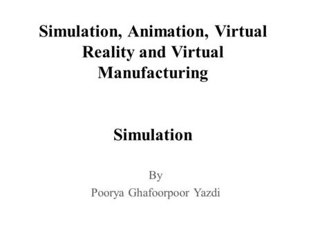 Simulation, Animation, Virtual Reality and Virtual Manufacturing Simulation By Poorya Ghafoorpoor Yazdi.