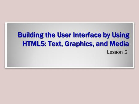 Building the User Interface by Using HTML5: Text, Graphics, and Media Lesson 2.