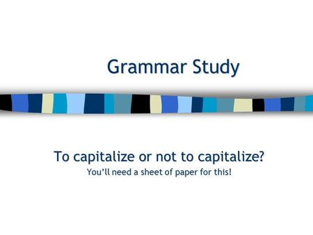 Grammar Study To capitalize or not to capitalize? You'll need a sheet of paper for this!