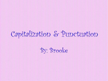 Capitalization & Punctuation By: Brooke Capitalization Things you capitalize: The first word of a sentence. The first word of a sentence. The names of.