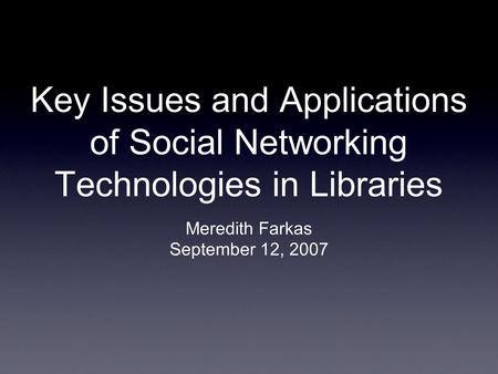 Key Issues and Applications of Social Networking Technologies in Libraries Meredith Farkas September 12, 2007.
