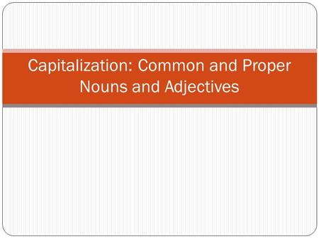 Capitalization: Common and Proper Nouns and Adjectives.
