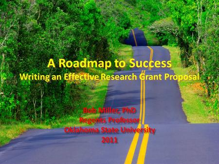 A Roadmap to Success Writing an Effective Research Grant Proposal Bob Miller, PhD Regents Professor Oklahoma State University 2011 Bob Miller, PhD Regents.
