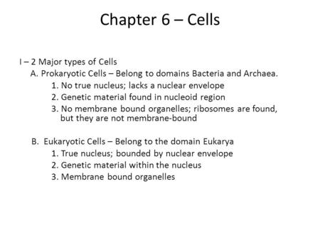 Chapter 6 – Cells I – 2 Major types of Cells A. Prokaryotic Cells – Belong to domains Bacteria and Archaea. 1. No true nucleus; lacks a nuclear envelope.