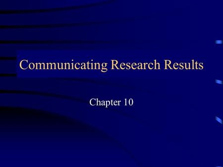 "Communicating Research Results Chapter 10 Communicating Research Results ""……… communication truly occurs only when the message desired to be sent by."