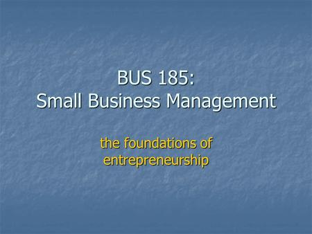 BUS 185: Small Business Management the foundations of entrepreneurship.