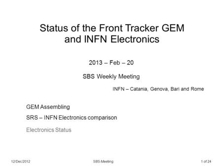 12/Dec/2012SBS-Meeting1 of 24 Status of the Front Tracker GEM and INFN Electronics 2013 – Feb – 20 SBS Weekly Meeting GEM Assembling SRS – INFN Electronics.