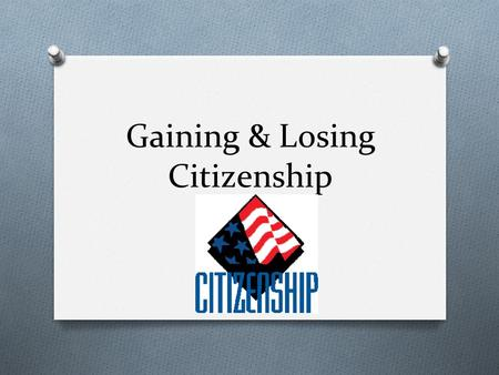 Gaining & Losing Citizenship. Roots of Citizenship O Idea of citizenship dates back more than 2500 years to ancient Greece and Rome. O Only property-holding.