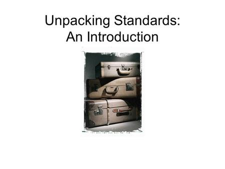 Unpacking Standards: An Introduction. Review of the PLC Process for Curriculum, Instruction, and Assessment Session 1: Unpack a standard. Session 2: Create.
