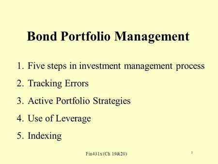 Fin431x (Ch 19&20) 1 Bond Portfolio Management 1.Five steps in investment management process 2.Tracking Errors 3.Active Portfolio Strategies 4.Use of Leverage.