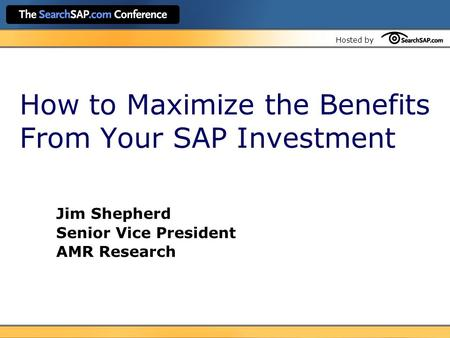 Hosted by How to Maximize the Benefits From Your SAP Investment Jim Shepherd Senior Vice President AMR Research.