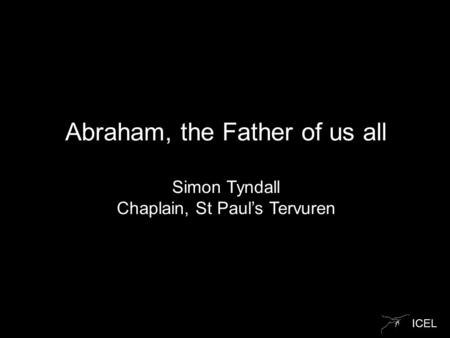ICEL Abraham, the Father of us all Simon Tyndall Chaplain, St Paul's Tervuren.