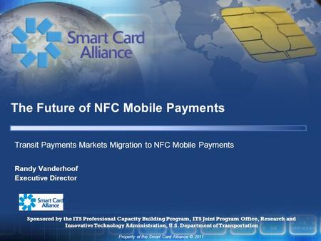 Property of the Smart Card Alliance © 2011 The Future of NFC Mobile Payments Randy Vanderhoof Executive Director Transit Payments Markets Migration to.
