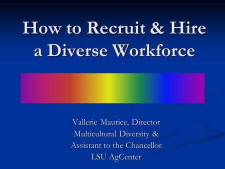 How to Recruit & Hire a Diverse Workforce Vallerie Maurice, Director Multicultural Diversity & Assistant to the Chancellor LSU AgCenter.