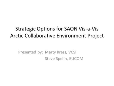 Strategic Options for SAON Vis-a-Vis Arctic Collaborative Environment Project Presented by: Marty Kress, VCSI Steve Spehn, EUCOM.