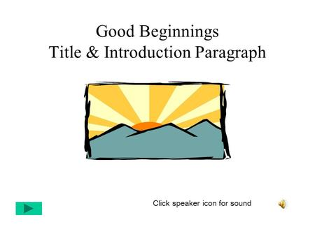 Good Beginnings Title & Introduction Paragraph Click speaker icon for sound.