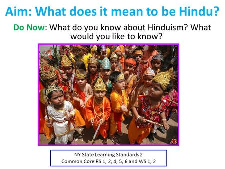 Aim: What does it mean to be Hindu? Do Now: What do you know about Hinduism? What would you like to know? NY State Learning Standards 2 Common Core RS.